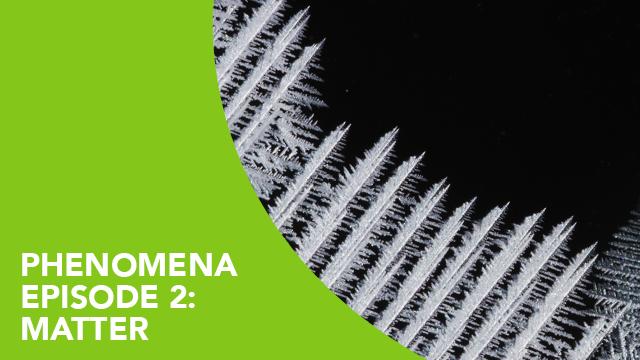 Phenomena – Episode 2: Matter